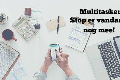Multitasken: Stop Er Vandaag Nog Mee!
